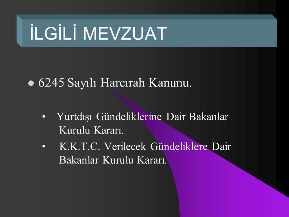 İLGİLİ MEVZUAT 6245 Sayılı Harcırah Kanunu.Yurtdışı Gündeliklerine Dair Bakanlar Kurulu Kararı.