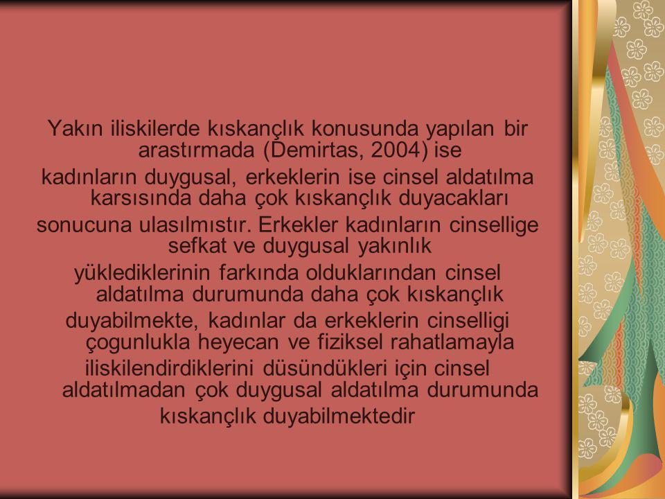 Yakın iliskilerde kıskançlık konusunda yapılan bir arastırmada (Demirtas, 2004) ise kadınların duygusal, erkeklerin ise cinsel aldatılma karsısında daha çok kıskançlık duyacakları sonucuna ulasılmıstır.