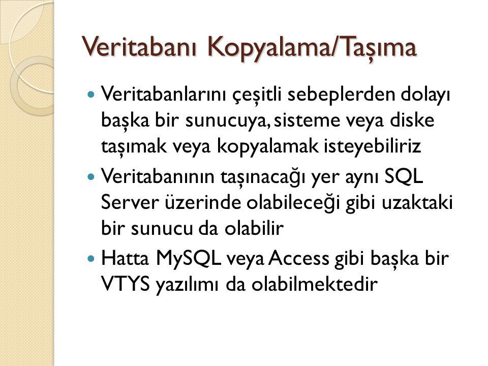 Veritabanı Kopyalama/Taşıma Veritabanı kopyalama/taşıma yapmak için aşa ğ ıdaki metotlardan birisi kullanılabilir: ◦ Backup edilen VT, hedefte Restore edilir ◦ Detach edilen VT, hedefte Attach edilir ◦ SSMS üzerinden Copy Database komutu kullanılabilir ◦ SSMS üzerinden Export Data komutu kullanılabilir ◦ SSMS üzerinden VT ve alt nesnelerine (ör: Tablolar) ait SQL Scriptleri edinilerek, hedef sunucuda bu komutlar çalıştırılabilir