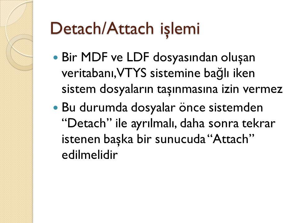 Detach/Attach işlemi Bir MDF ve LDF dosyasından oluşan veritabanı, VTYS sistemine ba ğ lı iken sistem dosyaların taşınmasına izin vermez Bu durumda do