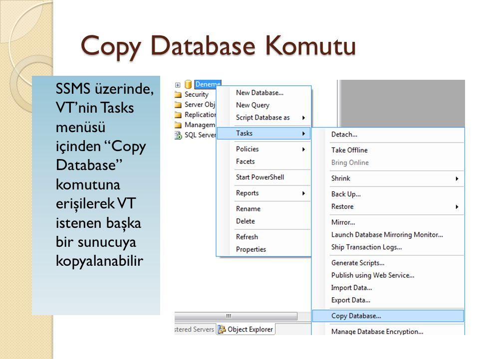 Copy Database Komutu Bu komut sırasında şu bilgiler kullanıcıya sorulur: ◦ Source Server: Kaynak sunucu ◦ Destination Server: Kopyalanmanın yapılaca ğ ı hedef sunucu ◦ Transfer method: Arka tarafta hangi metot kullanılarak kopyalanma yapılaca ğ ı ◦ Schedule the package: (Kopyalanmanın zamanlanması) Hemen veya zamanlanmış görev (Job) olarak kopyalanmanın icra edilmesi