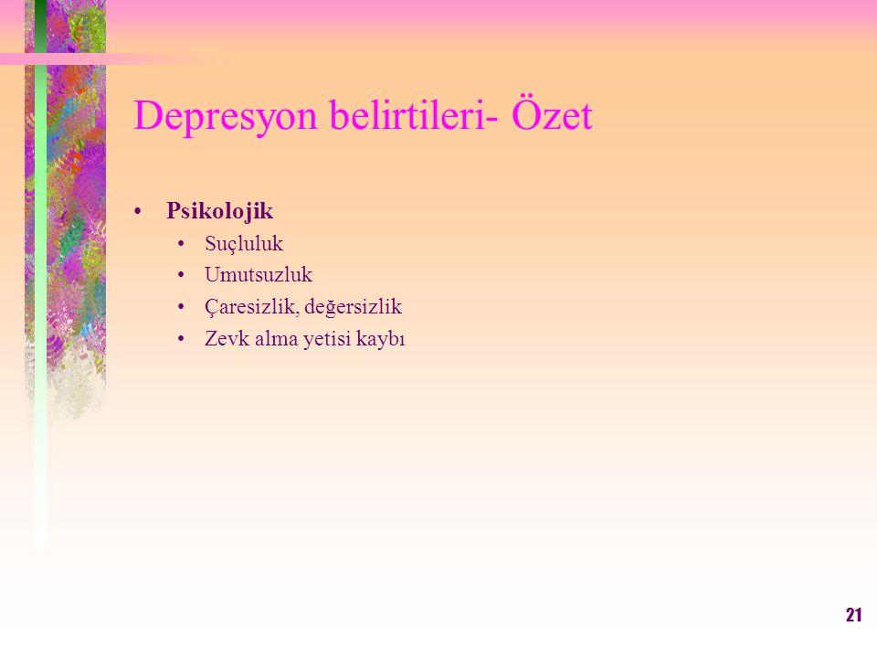 21 Depresyon belirtileri- Özet Psikolojik Suçluluk Umutsuzluk Çaresizlik, değersizlik Zevk alma yetisi kaybı