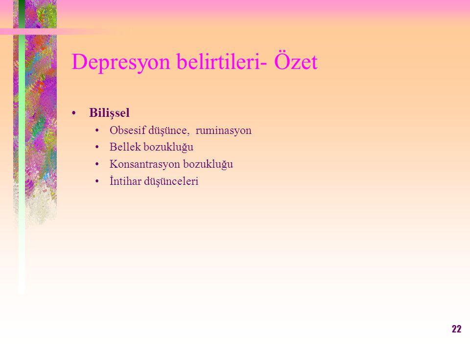 22 Depresyon belirtileri- Özet Bilişsel Obsesif düşünce, ruminasyon Bellek bozukluğu Konsantrasyon bozukluğu İntihar düşünceleri
