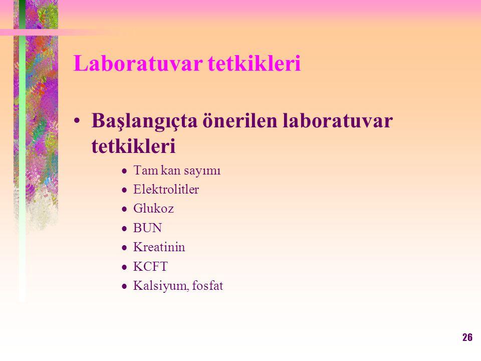 26 Laboratuvar tetkikleri Başlangıçta önerilen laboratuvar tetkikleri  Tam kan sayımı  Elektrolitler  Glukoz  BUN  Kreatinin  KCFT  Kalsiyum, fosfat