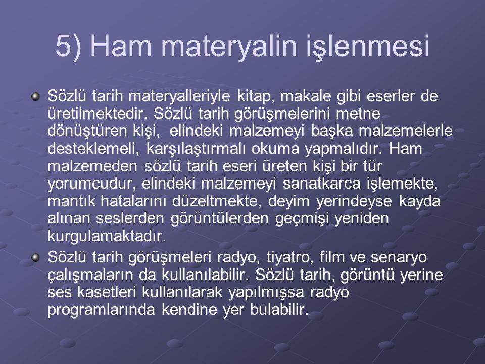 5) Ham materyalin işlenmesi Sözlü tarih materyalleriyle kitap, makale gibi eserler de üretilmektedir. Sözlü tarih görüşmelerini metne dönüştüren kişi,