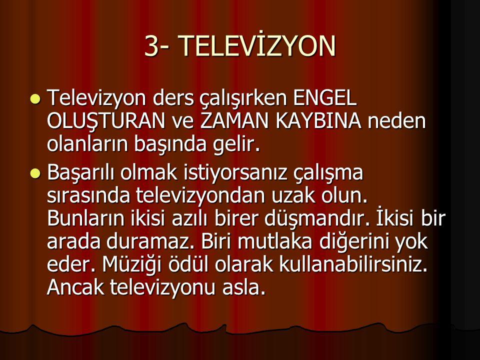 3- TELEVİZYON Televizyon ders çalışırken ENGEL OLUŞTURAN ve ZAMAN KAYBINA neden olanların başında gelir. Televizyon ders çalışırken ENGEL OLUŞTURAN ve