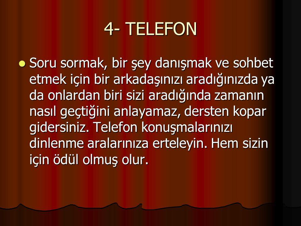 4- TELEFON Soru sormak, bir şey danışmak ve sohbet etmek için bir arkadaşınızı aradığınızda ya da onlardan biri sizi aradığında zamanın nasıl geçtiğin