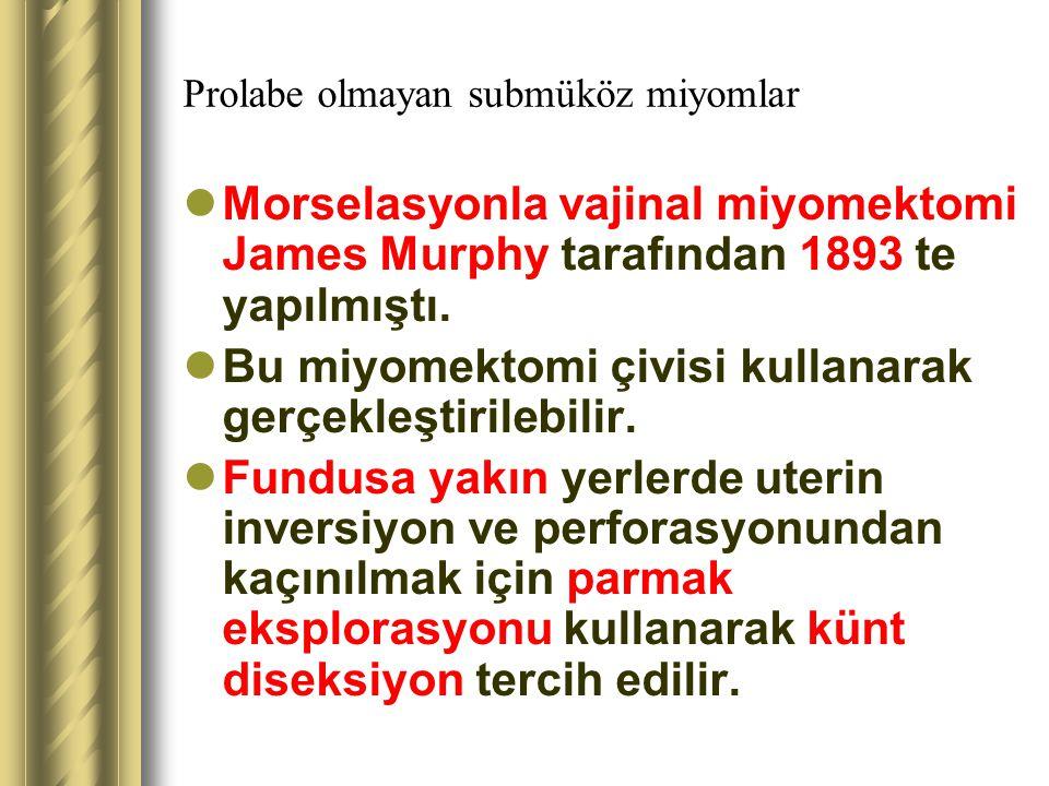 Prolabe olmayan submüköz miyomlar Morselasyonla vajinal miyomektomi James Murphy tarafından 1893 te yapılmıştı. Bu miyomektomi çivisi kullanarak gerçe