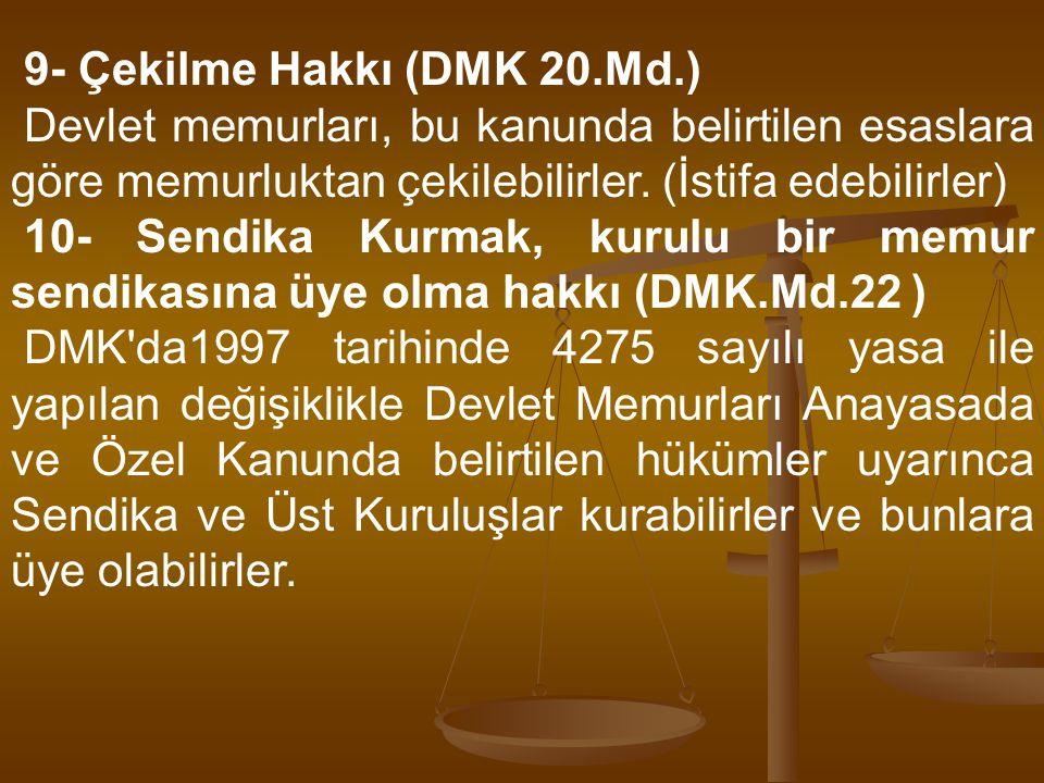 9- Çekilme Hakkı (DMK 20.Md.) Devlet memurları, bu kanunda belirtilen esaslara göre memurluktan çekilebilirler. (İstifa edebilirler) 10- Sendika Kurma