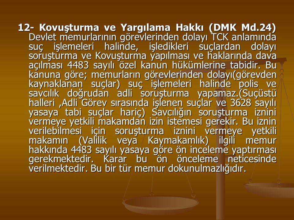 12- Kovuşturma ve Yargılama Hakkı (DMK Md.24) Devlet memurlarının görevlerinden dolayı TCK anlamında suç işlemeleri halinde, işledikleri suçlardan dol