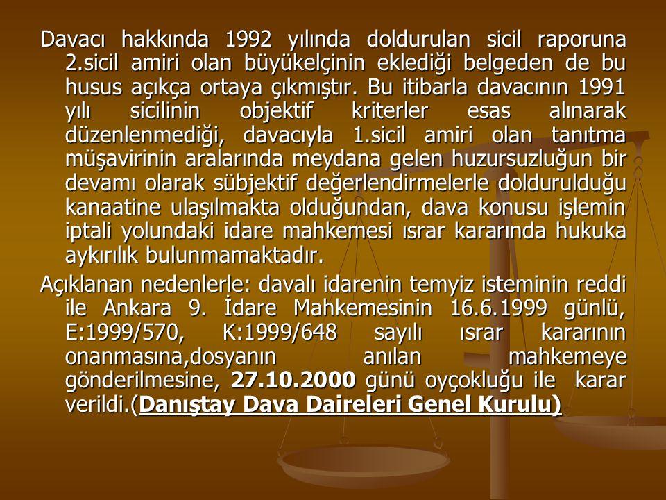 Davacı hakkında 1992 yılında doldurulan sicil raporuna 2.sicil amiri olan büyükelçinin eklediği belgeden de bu husus açıkça ortaya çıkmıştır. Bu itiba