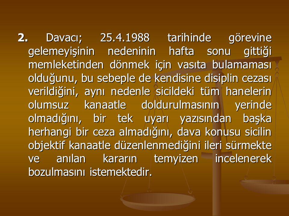 2. Davacı; 25.4.1988 tarihinde görevine gelemeyişinin nedeninin hafta sonu gittiği memleketinden dönmek için vasıta bulamaması olduğunu, bu sebeple de
