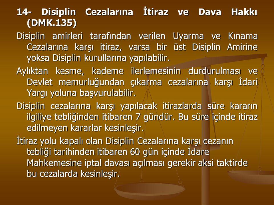 14- Disiplin Cezalarına İtiraz ve Dava Hakkı (DMK.135) Disiplin amirleri tarafından verilen Uyarma ve Kınama Cezalarına karşı itiraz, varsa bir üst Di