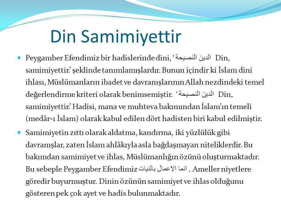 Din Samimiyettir Peygamber Efendimiz bir hadislerinde dini, ' الدين النصيحة Din, samimiyettir.' şeklinde tanımlamışlardır. Bunun içindir ki İslam dini