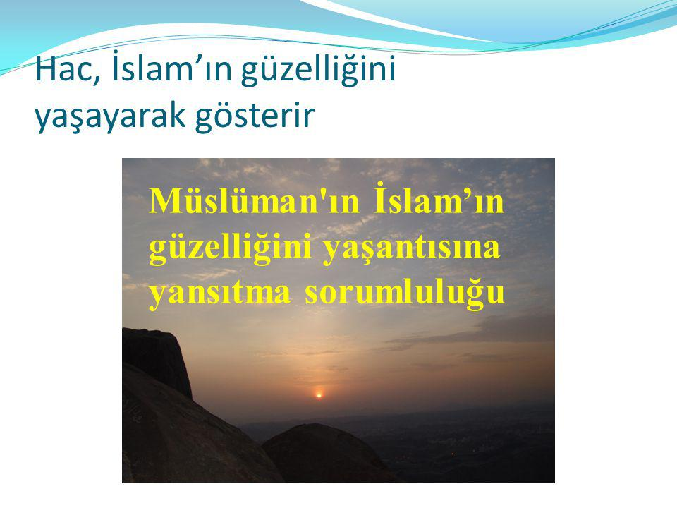 Hac, İslam'ın güzelliğini yaşayarak gösterir Müslüman'ın İslam'ın güzelliğini yaşantısına yansıtma sorumluluğu