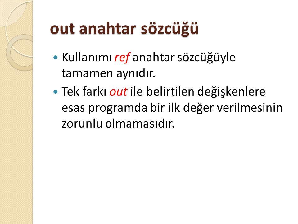 out anahtar sözcüğü Kullanımı ref anahtar sözcüğüyle tamamen aynıdır. Tek farkı out ile belirtilen değişkenlere esas programda bir ilk değer verilmesi