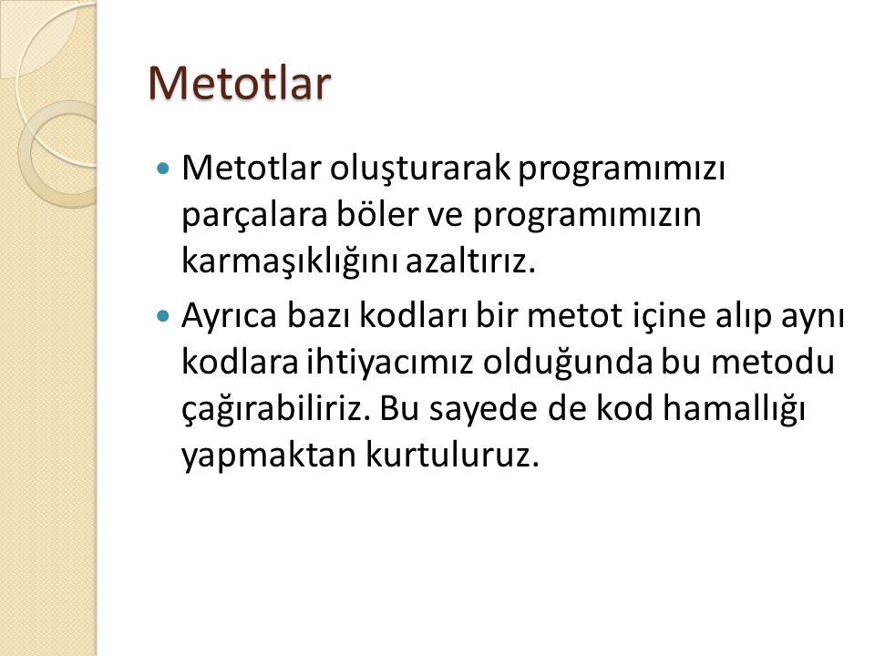 Metotlar Metotlar oluşturarak programımızı parçalara böler ve programımızın karmaşıklığını azaltırız. Ayrıca bazı kodları bir metot içine alıp aynı ko