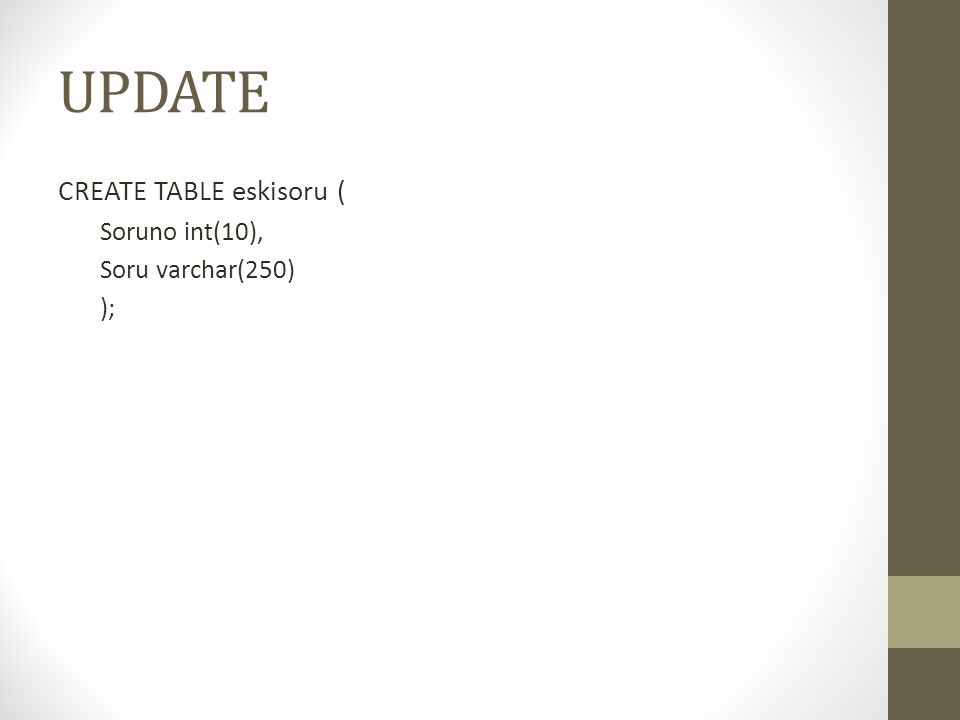 UPDATE CREATE TABLE eskisoru ( Soruno int(10), Soru varchar(250) );