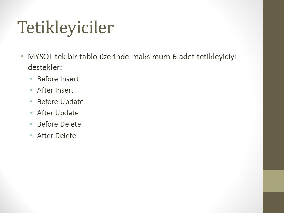 Tetikleyiciler MYSQL tek bir tablo üzerinde maksimum 6 adet tetikleyiciyi destekler: Before Insert After Insert Before Update After Update Before Delete After Delete