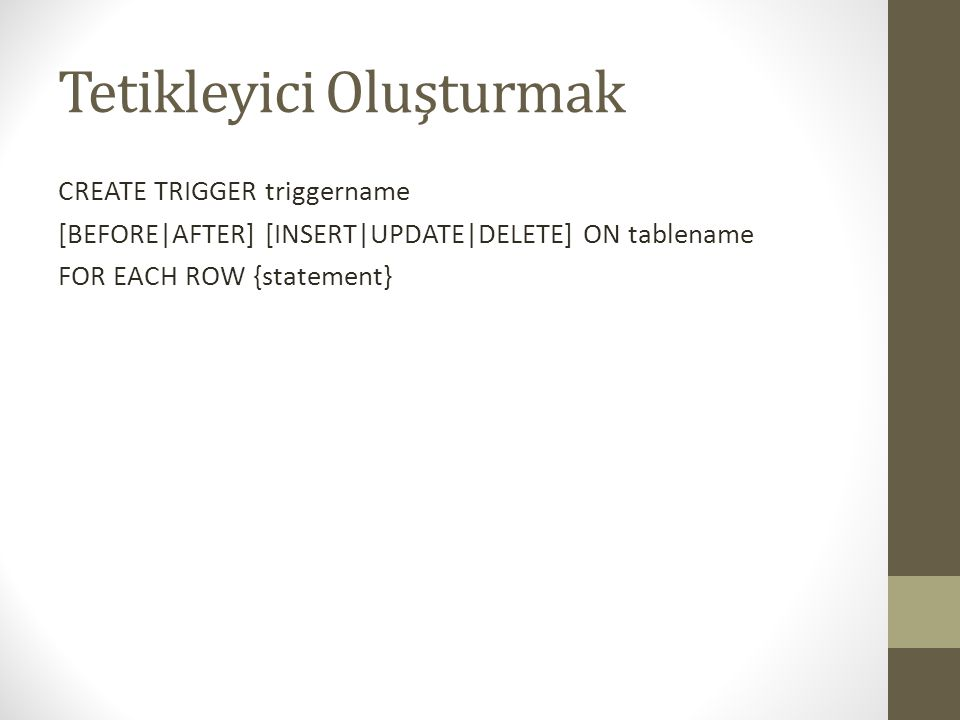 Tetikleyici Oluşturmak CREATE TRIGGER triggername [BEFORE|AFTER] [INSERT|UPDATE|DELETE] ON tablename FOR EACH ROW {statement}