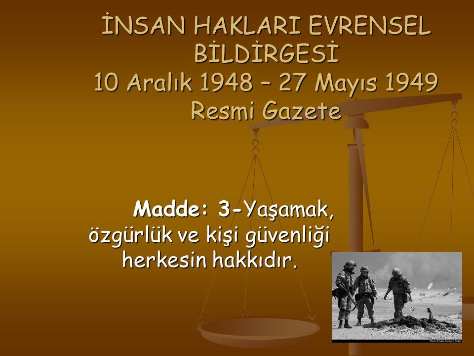 İNSAN HAKLARI EVRENSEL BİLDİRGESİ 10 Aralık 1948 – 27 Mayıs 1949 Resmi Gazete Madde: 3-Yaşamak, özgürlük ve kişi güvenliği herkesin hakkıdır.