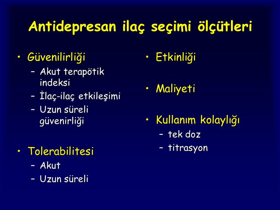 Antidepresan ilaç seçimi ölçütleri GüvenilirliğiGüvenilirliği –Akut terapötik indeksi –İlaç-ilaç etkileşimi –Uzun süreli güvenirliği TolerabilitesiTol