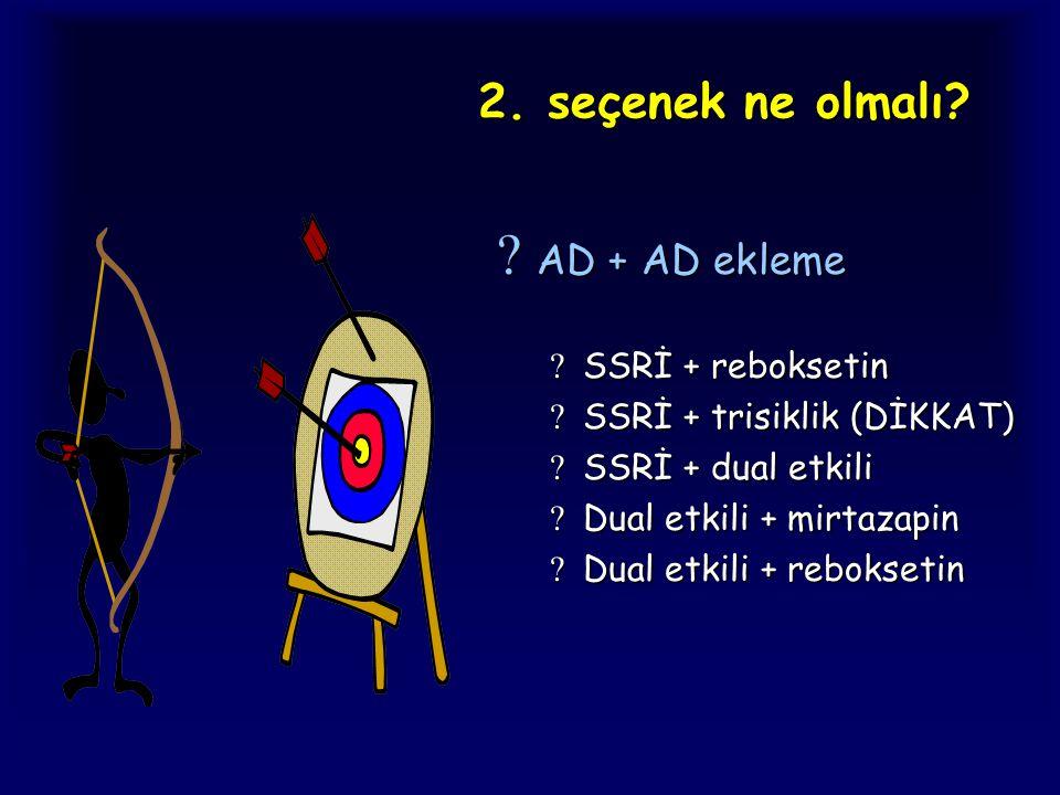2. seçenek ne olmalı?  AD + AD ekleme  SSRİ + reboksetin  SSRİ + trisiklik (DİKKAT)  SSRİ + dual etkili  Dual etkili + mirtazapin  Dual etkili +