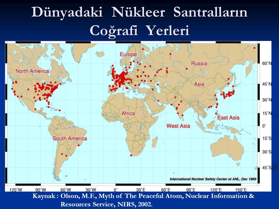 Dünyadaki Nükleer Santralların Coğrafi Yerleri Kaynak : Olson, M.F., Myth of The Peaceful Atom, Nuclear Information & Resources Service, NIRS, 2002.