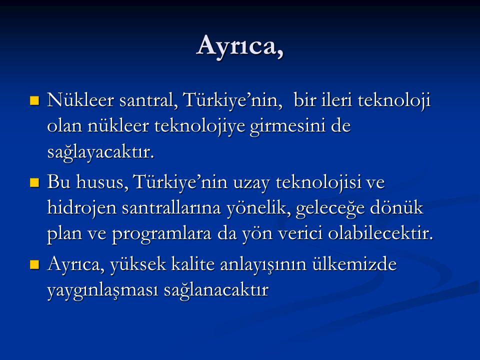 Ayrıca, Nükleer santral, Türkiye'nin, bir ileri teknoloji olan nükleer teknolojiye girmesini de sağlayacaktır. Nükleer santral, Türkiye'nin, bir ileri