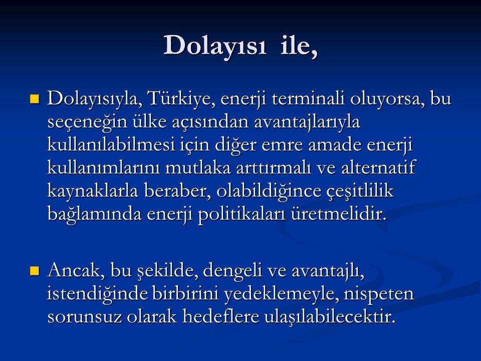 Dolayısı ile, Dolayısıyla, Türkiye, enerji terminali oluyorsa, bu seçeneğin ülke açısından avantajlarıyla kullanılabilmesi için diğer emre amade enerj