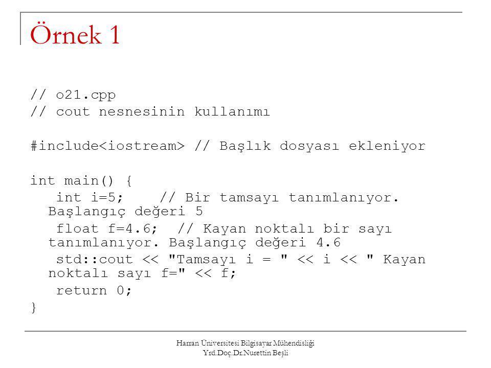 Harran Üniversitesi Bilgisayar Mühendisliği Yrd.Doç.Dr.Nurettin Beşli Örnek 1 // o21.cpp // cout nesnesinin kullanımı #include // Başlık dosyası eklen