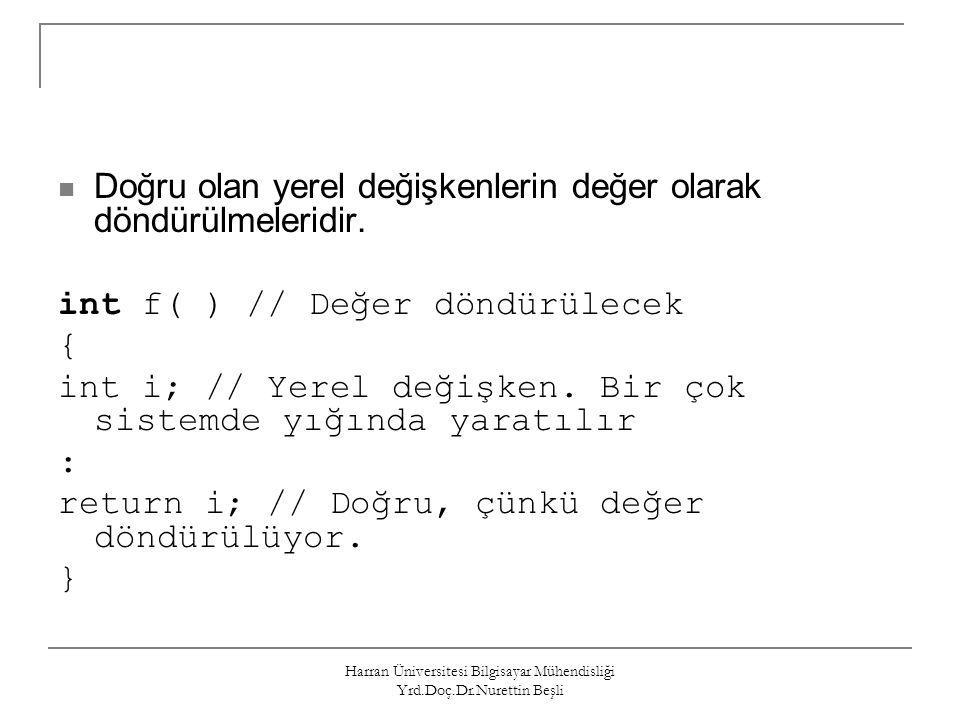 Harran Üniversitesi Bilgisayar Mühendisliği Yrd.Doç.Dr.Nurettin Beşli Doğru olan yerel değişkenlerin değer olarak döndürülmeleridir. int f( ) // Değer
