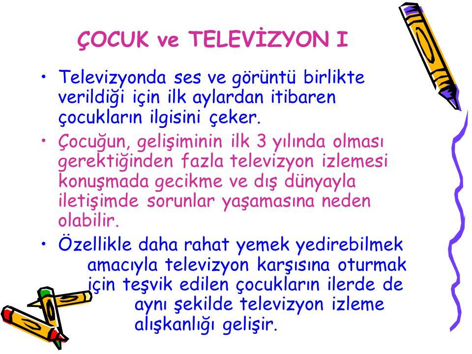 ÇOCUK ve TELEVİZYON I Televizyonda ses ve görüntü birlikte verildiği için ilk aylardan itibaren çocukların ilgisini çeker. Çocuğun, gelişiminin ilk 3