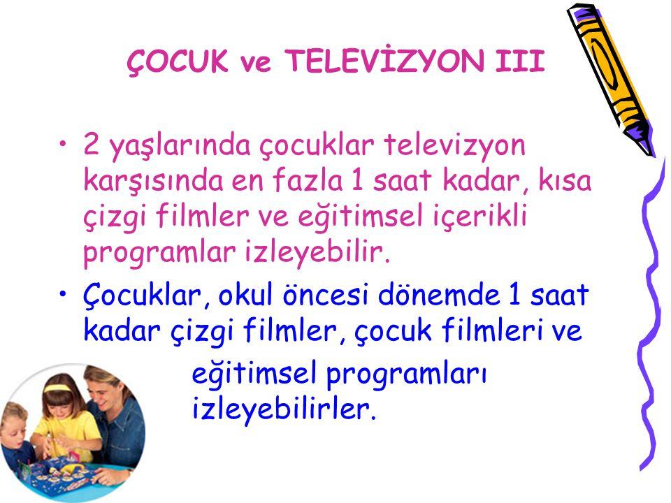 ÇOCUK ve TELEVİZYON III 2 yaşlarında çocuklar televizyon karşısında en fazla 1 saat kadar, kısa çizgi filmler ve eğitimsel içerikli programlar izleyeb