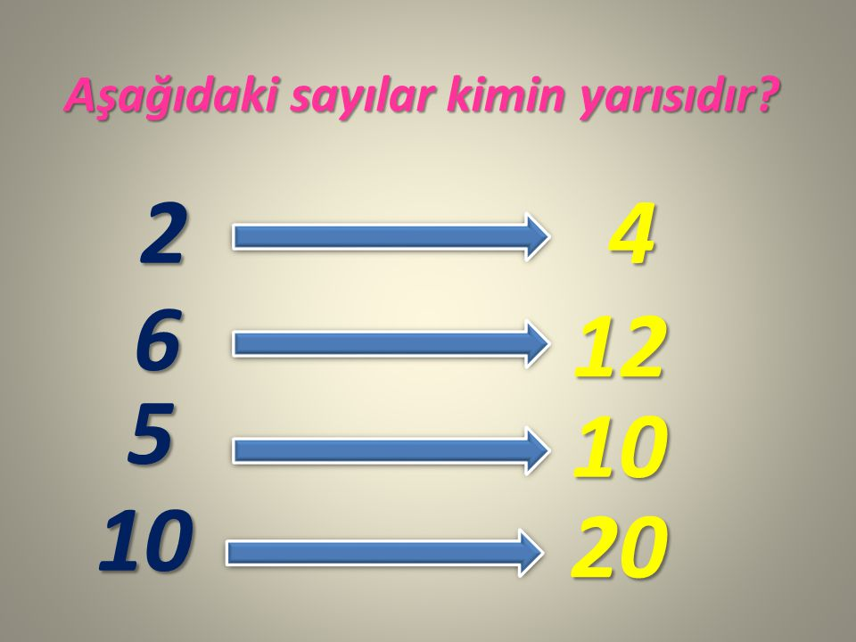 Aşağıdaki sayılar kimin yarısıdır? 2 6 5 10 4 12 10 20