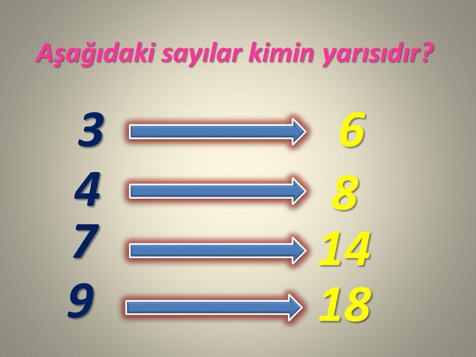 Aşağıdaki sayılar kimin yarısıdır? 3 4 7 9 6 8 14 18