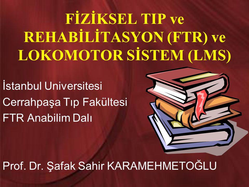 FİZİKSEL TIP ve REHABİLİTASYON (FTR) ve LOKOMOTOR SİSTEM (LMS) İstanbul Universitesi Cerrahpaşa Tıp Fakültesi FTR Anabilim Dalı Prof. Dr. Şafak Sahir
