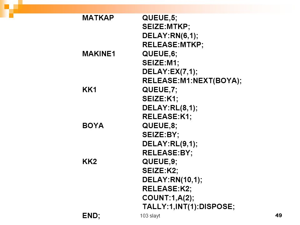 103 slayt 49 MATKAP QUEUE,5; SEIZE:MTKP; DELAY:RN(6,1); RELEASE:MTKP; MAKINE1 QUEUE,6; SEIZE:M1; DELAY:EX(7,1); RELEASE:M1:NEXT(BOYA); KK1 QUEUE,7; SEIZE:K1; DELAY:RL(8,1); RELEASE:K1; BOYA QUEUE,8; SEIZE:BY; DELAY:RL(9,1); RELEASE:BY; KK2 QUEUE,9; SEIZE:K2; DELAY:RN(10,1); RELEASE:K2; COUNT:1,A(2); TALLY:1,INT(1):DISPOSE; END;