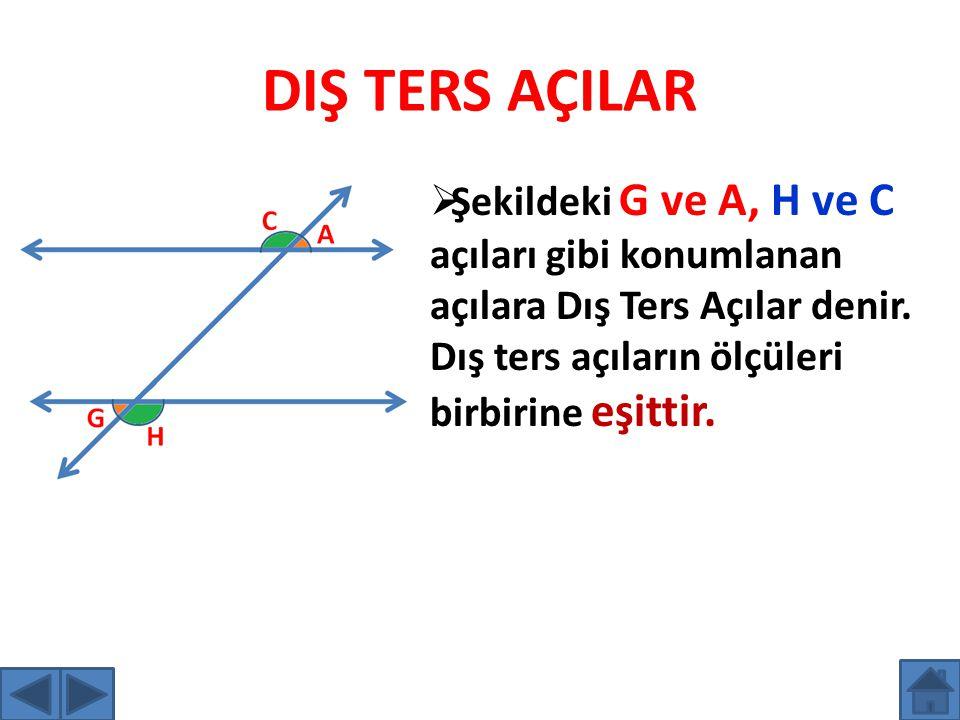 DIŞ TERS AÇILAR ŞŞekildeki G ve A, H ve C açıları gibi konumlanan açılara Dış Ters Açılar denir. Dış ters açıların ölçüleri birbirine eşittir.