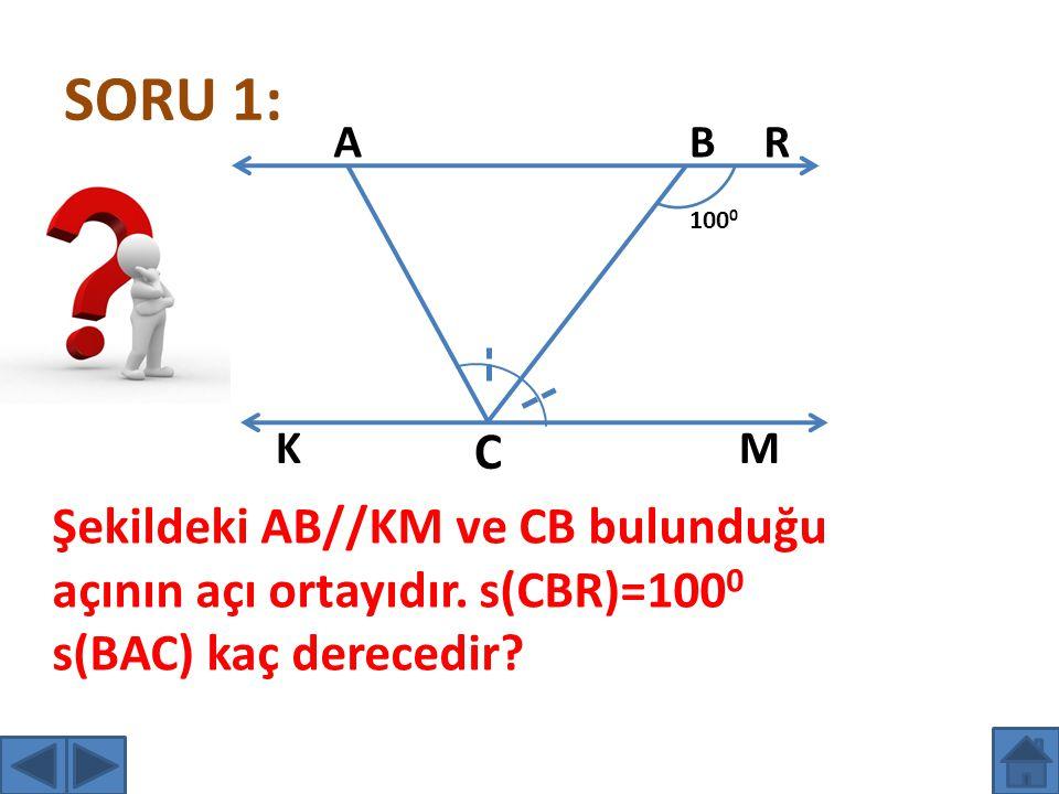 SORU 1: 100 0 AB C R K M Şekildeki AB//KM ve CB bulunduğu açının açı ortayıdır. s(CBR)=100 0 s(BAC) kaç derecedir?