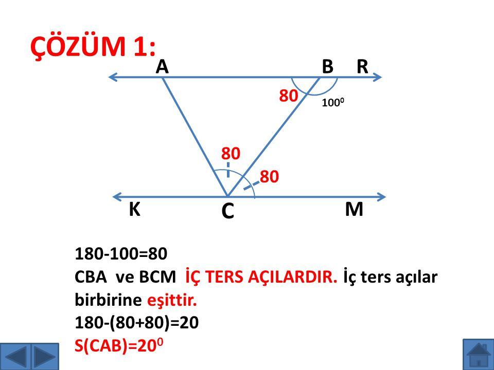 ÇÖZÜM 1: 100 0 A BR K C M 80 180-100=80 CBA ve BCM İÇ TERS AÇILARDIR. İç ters açılar birbirine eşittir. 180-(80+80)=20 S(CAB)=20 0