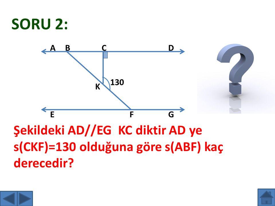 SORU 2: 130 ABCD EF K G Şekildeki AD//EG KC diktir AD ye s(CKF)=130 olduğuna göre s(ABF) kaç derecedir?