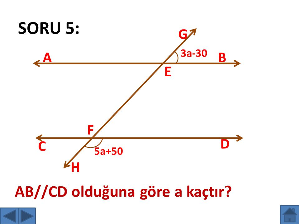 SORU 5: AB C D E F G H 3a-30 5a+50 AB//CD olduğuna göre a kaçtır?
