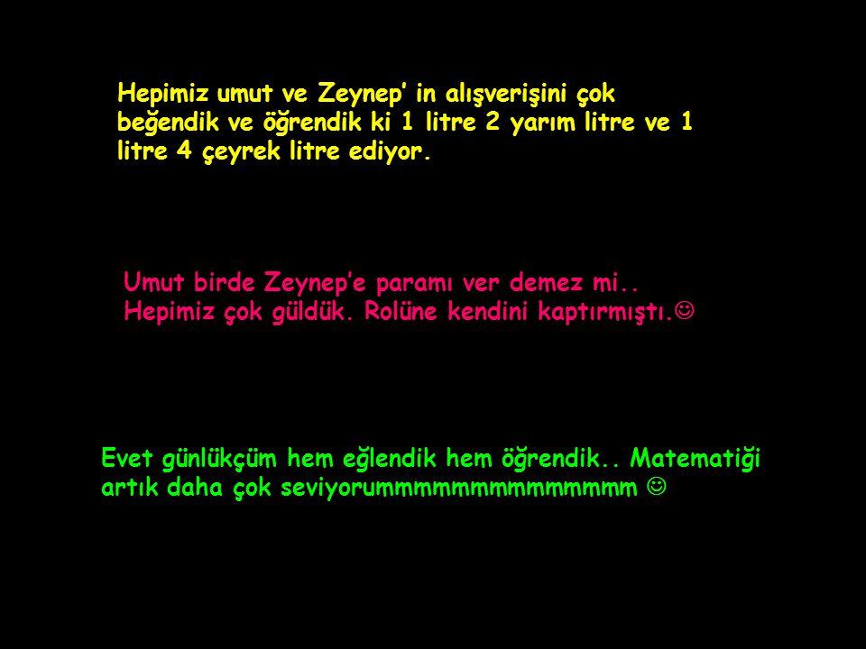 Hepimiz umut ve Zeynep' in alışverişini çok beğendik ve öğrendik ki 1 litre 2 yarım litre ve 1 litre 4 çeyrek litre ediyor.