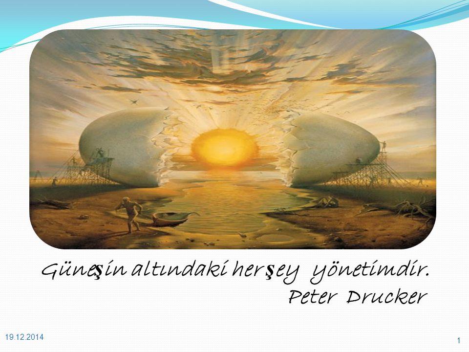 Güne ş in altındaki her ş ey yönetimdir. Peter Drucker 19.12.2014 1