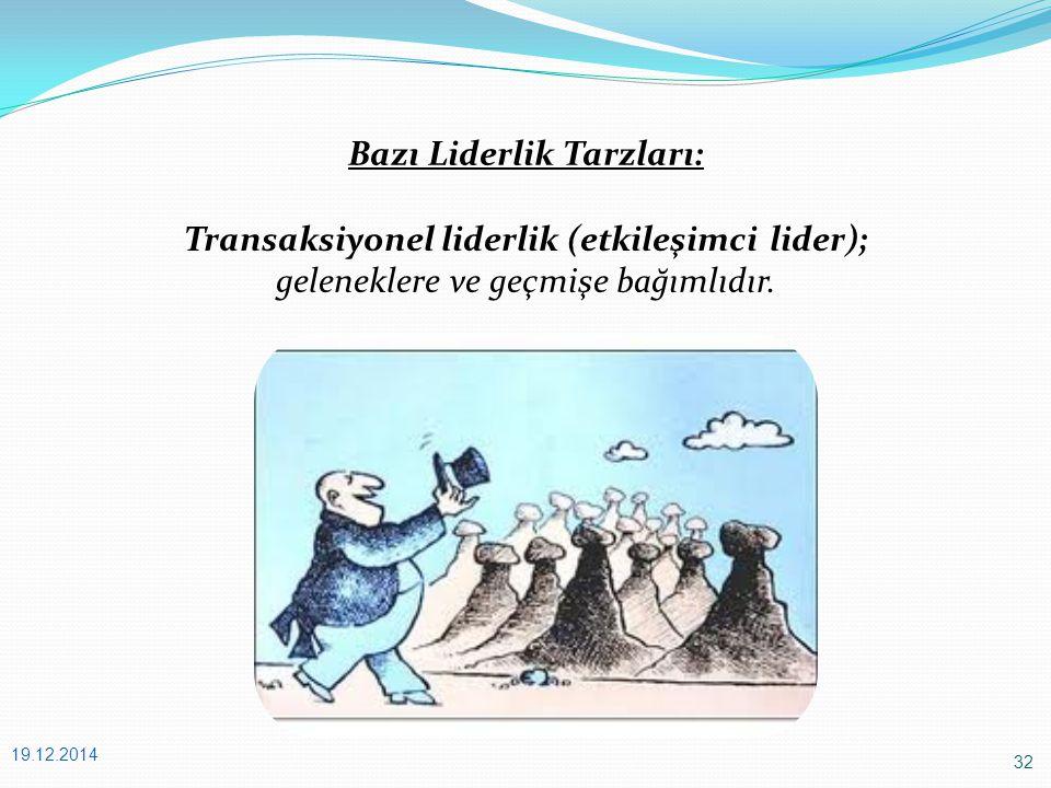 32 19.12.2014 Bazı Liderlik Tarzları: Transaksiyonel liderlik (etkileşimci lider); geleneklere ve geçmişe bağımlıdır.