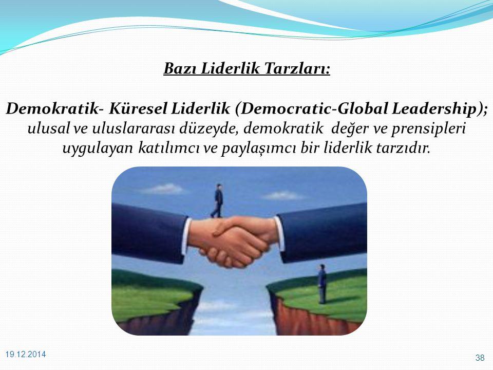 38 19.12.2014 Bazı Liderlik Tarzları: Demokratik- Küresel Liderlik (Democratic-Global Leadership); ulusal ve uluslararası düzeyde, demokratik değer ve prensipleri uygulayan katılımcı ve paylaşımcı bir liderlik tarzıdır.