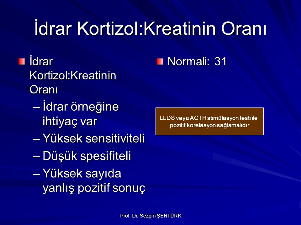 Prof. Dr. Sezgin ŞENTÜRK İdrar Kortizol:Kreatinin Oranı –İdrar örneğine ihtiyaç var –Yüksek sensitiviteli –Düşük spesifiteli –Yüksek sayıda yanlış poz