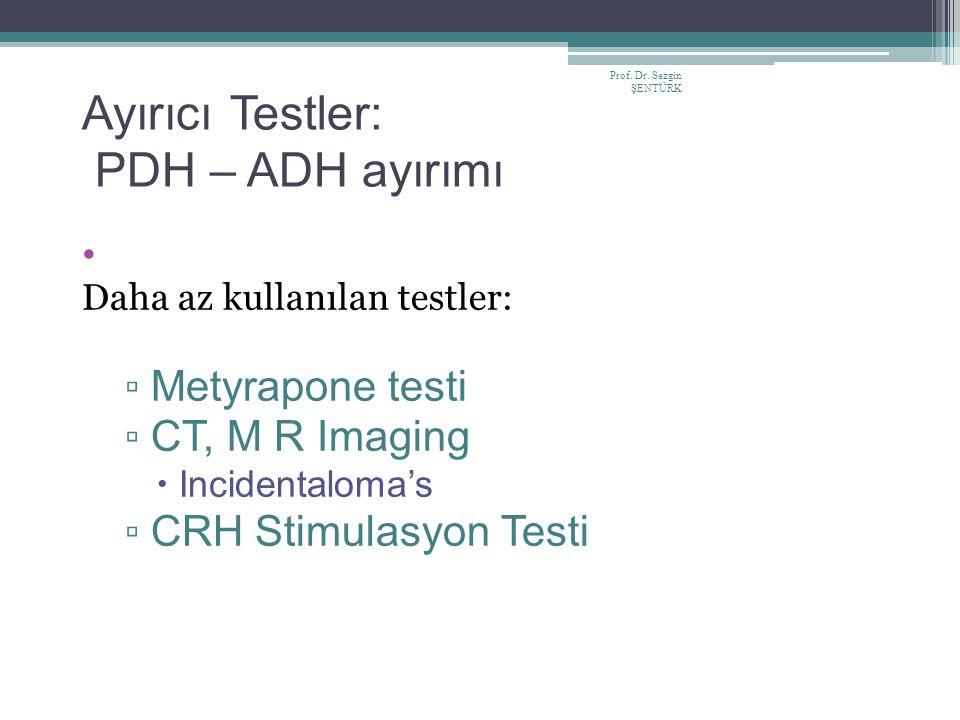 Prof. Dr. Sezgin ŞENTÜRK Ayırıcı Testler: PDH – ADH ayırımı Daha az kullanılan testler: ▫ Metyrapone testi ▫ CT, M R Imaging  Incidentaloma's ▫ CRH S