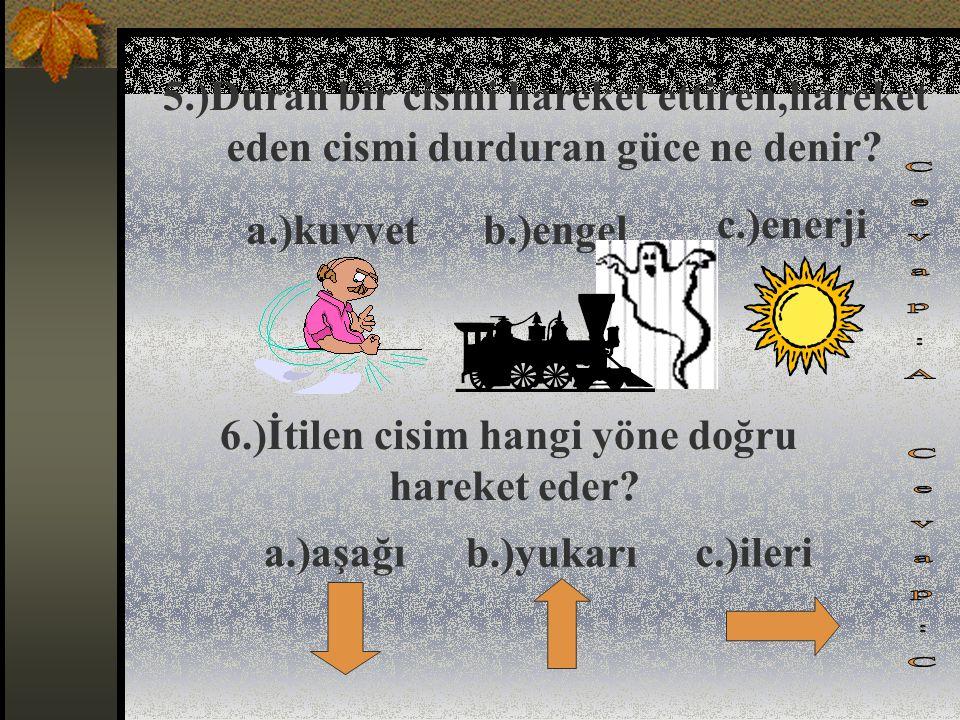 3.)Aşağıdakilerden hangisi cansız bir varlığı harekete geçirir? 4.)Aşağıdaki enerji kaynaklarından hangisi çevreyi kirletir? a.)kuvvet b.)yiyecek b.)